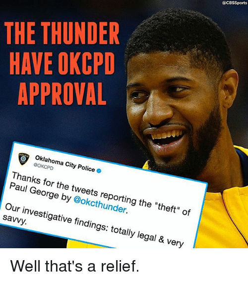 """Memes, Police, and Paul George: @CBSSports  THE THUNDER  HAVE OKCPD  APPROVAL  Oklahoma City Police .  @OKCPD  Thanks for the tweets reporting the """"theft"""" of  Paul George by @okcthunder.  Our investigative findings: totally legal & very  savvy. Well that's a relief."""