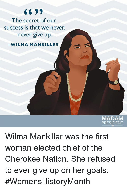 Goals, Memes, and Never: CC 99  The secret of our  success is that we never,  never give up.  WILMA MANKILLER  MADAM  PRESIDENT Wilma Mankiller was the first woman elected chief of the Cherokee Nation. She refused to ever give up on her goals. #WomensHistoryMonth