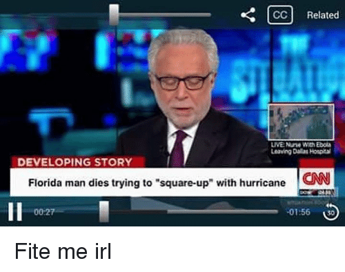 "Boing, Manly, and  Lives: CC Related  LIVE Nune With Ebola  Leaving Dallas Hotpital  DEVELOPING STORY  Florida man dies trying to ""square-up"" with hurricane  CNN  00 27  .01:56  Bo Fite me irl"