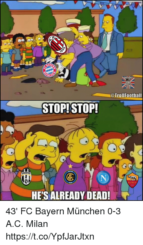 Memes, Bayern, and 🤖: CCER?  @TrollFootball  STOP!STOP!  UVENTUS  ROMA  1927  HE'S ALREADY DEAD! 43' FC Bayern München 0-3 A.C. Milan https://t.co/YpfJarJtxn