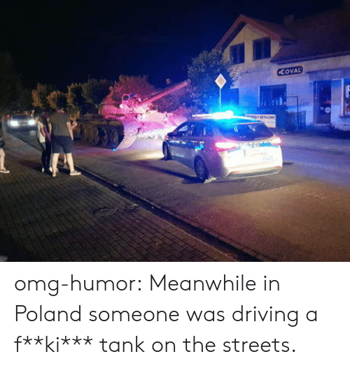 Driving, Omg, and Streets: CCOVAL omg-humor:  Meanwhile in Poland someone was driving a f**ki*** tank on the streets.