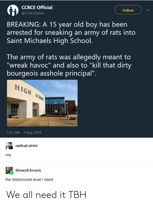 """School, Tbh, and Army: CCRCE Official  Follow  @CCRCENEWS  BREAKING: A 15 year old boy has been  arrested for sneaking an army of rats into  Saint Michaels High School.  The army of rats was allegedly meant to  """"wreak havoc"""" and also to """"kill that dirty  bourgeois asshole principal"""".  HIGH SCloo  3:13 AM -7 Aug 2018  radical-eirini  me  threeofclovers  the dishonored level i need We all need it TBH"""