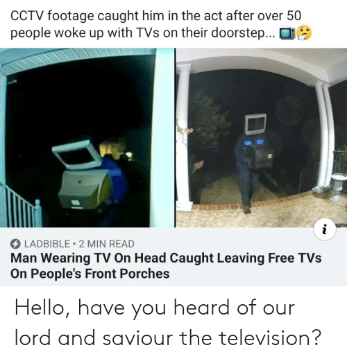 Head, Hello, and Free: CCTV footage caught him in the act after over 50  people woke up with TVs on their doorstep...  LADBIBLE 2 MIN READ  Man Wearing TV On Head Caught Leaving Free TVs  On People's Front Porches  Di Hello, have you heard of our lord and saviour the television?