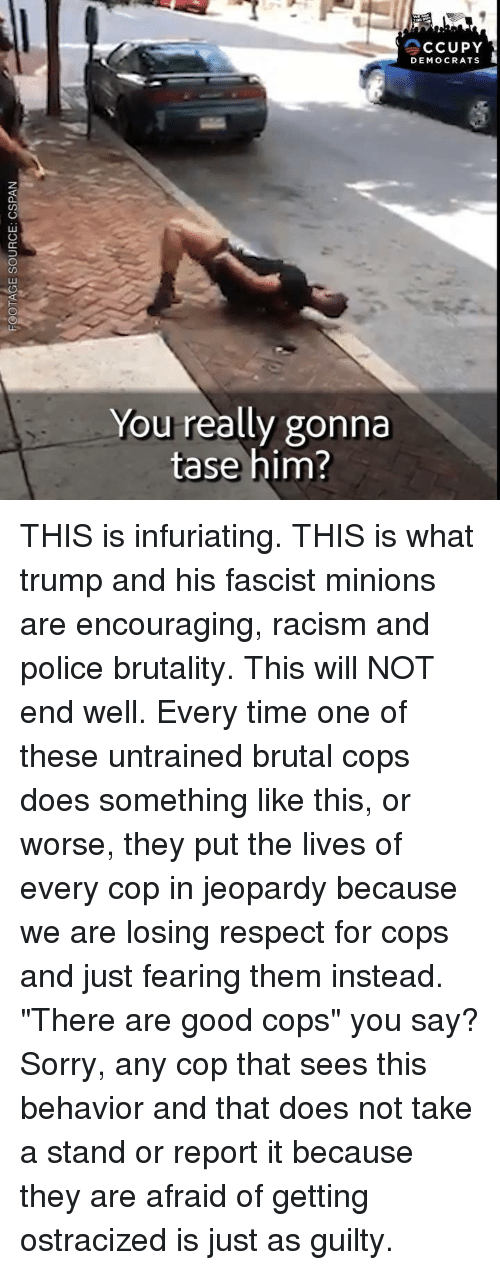 "Jeopardy, Police, and Racism: CCUPY  DEMOCRATS  You really gonna  tase him?  2 THIS is infuriating.  THIS is what trump and his fascist minions are encouraging, racism and police brutality.  This will NOT end well. Every time one of these untrained brutal cops does something like this, or worse, they put the lives of every cop in jeopardy because we are losing respect for cops and just fearing them instead. ""There are good cops"" you say? Sorry, any cop that sees this behavior and that does not take a stand or report it because they are afraid of getting ostracized is just as guilty."