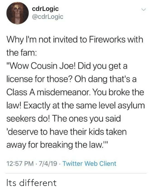 "Fam, Taken, and Twitter: cdrLogic  @cdrLogic  Why I'm not invited to Fireworks with  the fam:  ""Wow Cousin Joe! Did you get a  license for those? Oh dang that's a  Class A misdemeanor. You broke the  law! Exactly at the same level asylum  seekers do! The ones you said  'deserve to have their kids taken  away for breaking the law.""  12:57 PM 7/4/19 Twitter Web Client Its different"