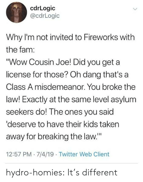 """Fam, Taken, and Tumblr: cdrLogic  @cdrLogic  Why I'm not invited to Fireworks with  the fam:  """"Wow Cousin Joe! Did you get a  license for those? Oh dang that's a  Class A misdemeanor. You broke the  law! Exactly at the same level asylum  seekers do! The ones you said  'deserve to have their kids taken  away for breaking the law.""""  12:57 PM 7/4/19 Twitter Web Client hydro-homies: It's different"""