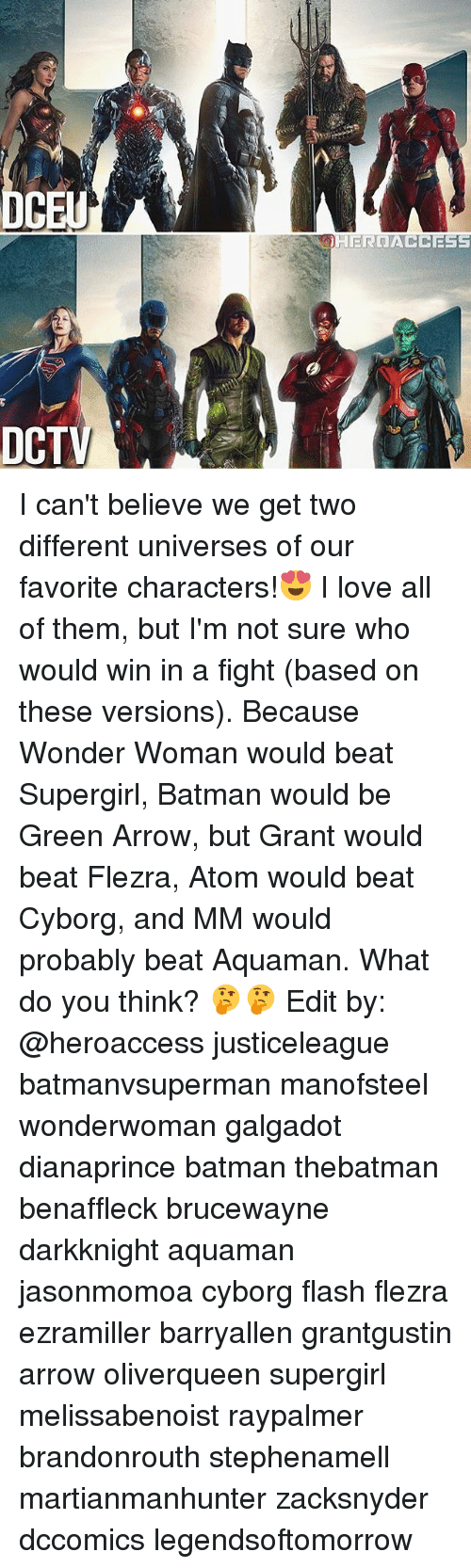 Batman, Love, and Memes: CE  DCTV I can't believe we get two different universes of our favorite characters!😍 I love all of them, but I'm not sure who would win in a fight (based on these versions). Because Wonder Woman would beat Supergirl, Batman would be Green Arrow, but Grant would beat Flezra, Atom would beat Cyborg, and MM would probably beat Aquaman. What do you think? 🤔🤔 Edit by: @heroaccess justiceleague batmanvsuperman manofsteel wonderwoman galgadot dianaprince batman thebatman benaffleck brucewayne darkknight aquaman jasonmomoa cyborg flash flezra ezramiller barryallen grantgustin arrow oliverqueen supergirl melissabenoist raypalmer brandonrouth stephenamell martianmanhunter zacksnyder dccomics legendsoftomorrow