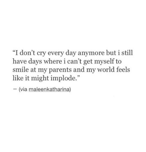 """Parents, Smile, and World: ce  """"I don't cry every day anymore but 1 still  have days where i can't get myself to  smile at my parents and my world feels  like it might implode.""""  03  (via maleenkatharina)"""