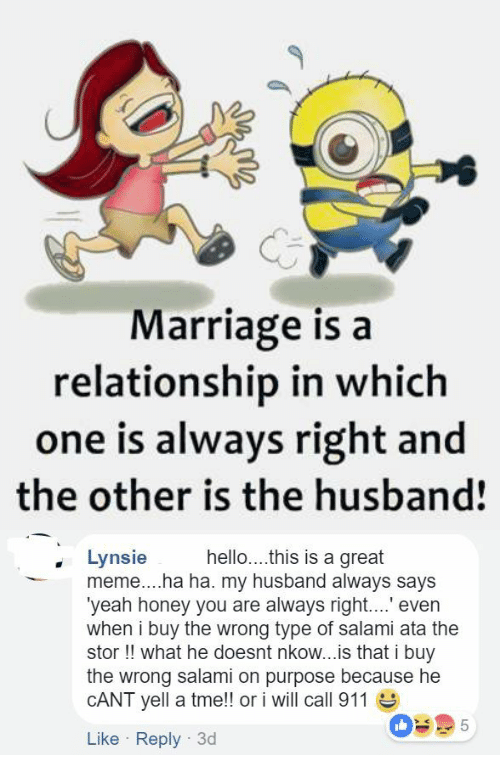 Hello, Marriage, and Meme: CE  Marriage is a  relationship in which  one is always right and  the other is the husband!   hello....this is a great  Lynsie  meme....ha ha. my husband always says  'yeah honey you are always right.. even  when i buy the wrong type of salami ata the  stor !! what he doesnt nkow...is that i buy  the wrong salami on purpose because he  CANT yell a tme!! or i will call 911  Like Reply 3d