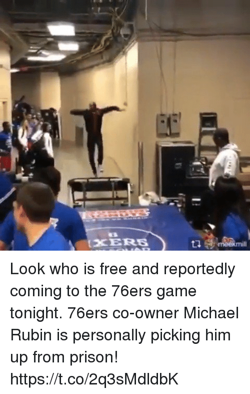 Philadelphia 76ers, Memes, and Prison: CE  XERES  mill Look who is free and reportedly coming to the 76ers game tonight. 76ers co-owner Michael Rubin is personally picking him up from prison! https://t.co/2q3sMdldbK