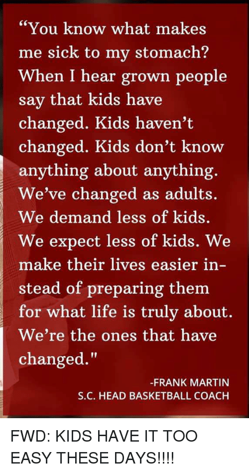 """Basketball, Head, and Life: Ce  """"You know what makes  me sick to my stomach?  When I hear grown people  say that kids have  changed. Kids haven't  changed. Kids don't know  anything about anything.  We've changed as adults.  We demand less of kids  We expect less of kids. We  make their lives easier in-  stead of preparing them  for what life is truly about.  We're the ones that have  changed.'""""  -FRANK MARTIN  S.C. HEAD BASKETBALL COACH FWD: KIDS HAVE IT TOO EASY THESE DAYS!!!!"""
