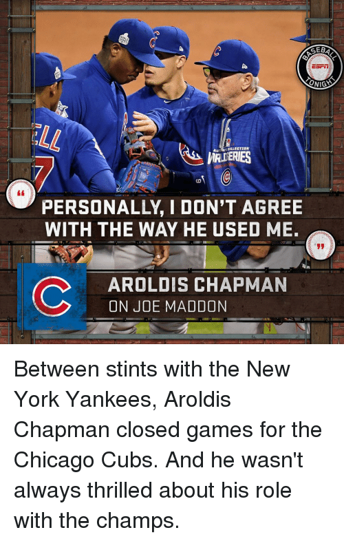 Chicago, Memes, and New York: CEBA  ONIGA  AU  COLLECTION  PERSONALLY I DON'T AGREE  WITH THE WAY HE USED ME.  C AROLDIS CHAPMAN  ON JOE MADDON Between stints with the New York Yankees, Aroldis Chapman closed games for the Chicago Cubs. And he wasn't always thrilled about his role with the champs.