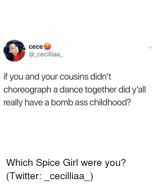 Ass, Twitter, and Girl: cece  @ cecilliaa  if you and your cousins didn't  choreograph a dance together did y'all  really have a bomb ass childhood? Which Spice Girl were you? (Twitter: _cecilliaa_)