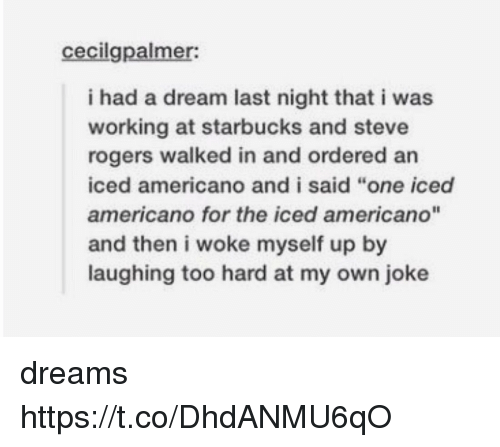 "A Dream, Starbucks, and Dreams: cecilgpalmer:  i had a dream last night that i was  working at starbucks and steve  rogers walked in and ordered an  iced americano and i said ""one iced  americano for the iced americano""  and then i woke myself up by  laughing too hard at my own joke dreams https://t.co/DhdANMU6qO"