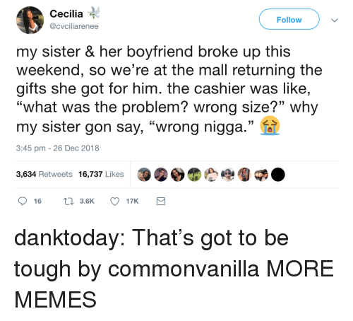 """Dank, Memes, and Tumblr: Cecilia  @cvciliarenee  Follow  my sister & her boyfriend broke up this  weekend, so we're at the mall returning the  gifts she got for him. the cashier was like,  """"what was the problem? wrong size?"""" why  my sister gon say, """"wrong nigga.""""  (C  3:45 pm - 26 Dec 2018  3,634 Retweets 16,737 Likes danktoday:  That's got to be tough by commonvanilla MORE MEMES"""
