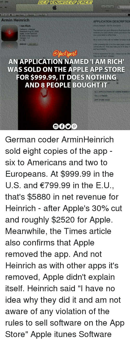 "Apple, Iphone, and Memes: ced Help  l Lh App Store Lifestyle IAm Rich  Armin Heinrich  APPLICATION DESCRIPTION  Art & Livestyle Not for everyone  I Am Rich  Category Lifestyle  The red icon on your iPhone or iPod touch alw  Released Aug 05, 2008  reminds you (and others when you show to  Seller Armin Heinrich  you were able to afford this  2008 Armin Heinrich  ersion 1.0  its a work of art wth no hidden function at al  0.1 MB  After pressing the (n an the main page a sec  S999,99  Buy APP  w be shown. This may help you to to stay ri  and successful.  if rs to expensive for you, check out my oth  they are all much cheaper,  AN APPLICATION NAMED IAM RICH'  WAS SOLD ON THE APPLE APP STORE  uines iPhone 20  FOR $999.99, IT DOES NOTHING  AND 8 PEOPLE BOUGHT IT  ALL APPLICATIONS BY ARMIN HEINRICH  TELL A FRIEND  APP STORE FAQS German coder ArminHeinrich sold eight copies of the app - six to Americans and two to Europeans. At $999.99 in the U.S. and €799.99 in the E.U., that's $5880 in net revenue for Heinrich - after Apple's 30% cut and roughly $2520 for Apple. Meanwhile, the Times article also confirms that Apple removed the app. And not Heinrich as with other apps it's removed, Apple didn't explain itself. Heinrich said ""I have no idea why they did it and am not aware of any violation of the rules to sell software on the App Store"" Apple itunes Software"