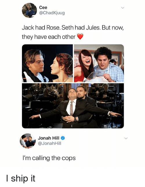 Jonah Hill, Rose, and Dank Memes: Cee  @ChadKjuug  Jack had Rose. Seth had Jules. But now,  they have each other  dia  Jonah Hill  @JonahHill  I'm calling the cops I ship it