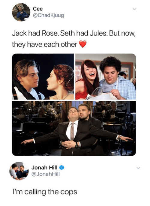 Dank, Jonah Hill, and Rose: Cee  @ChadKjuug  Jack had Rose. Seth had Jules. But now,  they have each other  do  Jonah Hill  @JonahHill  I'm calling the cops
