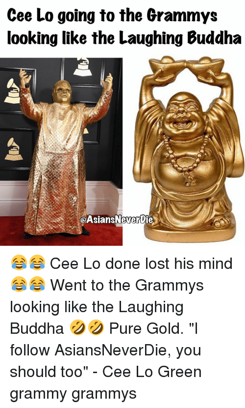 "Memes, 🤖, and Cee Lo Green: Cee Lo going to the Grammys  looking like the Laughing Buddha  @Asians Never ie 😂😂 Cee Lo done lost his mind 😂😂 Went to the Grammys looking like the Laughing Buddha 🤣🤣 Pure Gold. ""I follow AsiansNeverDie, you should too"" - Cee Lo Green grammy grammys"