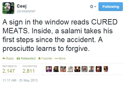 Signs, Salami, and May: Ceej  Following  @ceejoyner  A sign in the window reads CURED  MEATS. Inside, a salami takes his  first steps since the accident. A  prosciutto learns to forgive.  *h Reply  ta Retweeted Favorite  More  2,147 2,811  11:17 AM 25 May 2013