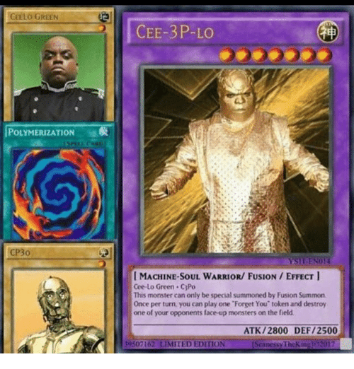 Memes, Monster, and Limited: CEELO GREEN  POLYMERIZATION  CP3o  CEE-3P-LO  I MACHINE SOUL WARRIOR/ FUSION EFFECT  Cee-Lo Green. C3Po  This monster can only be special summoned by Fusion Summon.  Once per turn, you can play one 'Forget You' token and destroy  one of your opponents face up monsters on the field.  ATK /2800 DEF/2500  39307162 LIMITED EDITION  nessy TheKitiz  2017