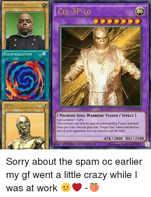 Memes, Monster, and Limited: CEELO GREEN  POLYMERIZATION  SPELL CARD)  CP30  CEE-3 P-LO  Ysil-EN014  IMACHINE-SOUL WARRIOR/ FUSION EFFECT  Cee-Lo Green C3Po  This monster can only be special summoned by Fusion Summon.  Once per turn, you can play one Forget You token and destroy  one of your opponents face-up monsters on the field.  ATK /2800 DEF/2500  39507162 LIMITED EDITION  [SeanessyTheKingl 2017 Sorry about the spam oc earlier my gf went a little crazy while I was at work 😐❤️ -🍑