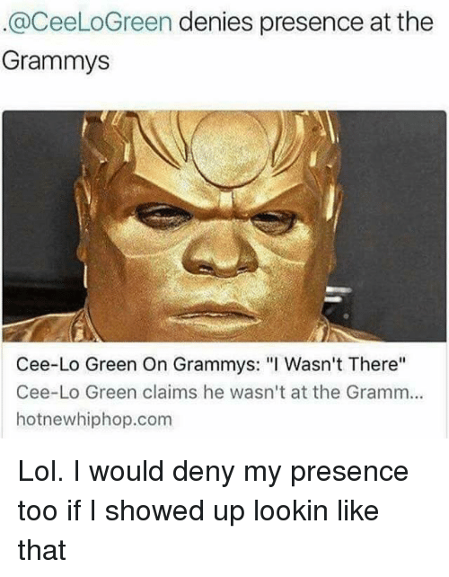 "Grammys, Hotnewhiphop, and Lol: @CeeLoGreen denies presence at the  Grammys  Cee-Lo Green On Grammys: ""I Wasn't There''  Cee-Lo Green claims he wasn't at the Gramm...  hotnewhiphop.com Lol. I would deny my presence too if I showed up lookin like that"