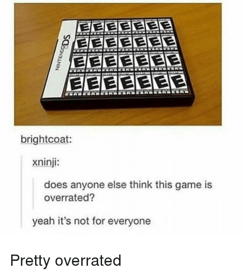 Yeah, Game, and Overrated: Ceereaa  brightcoat  xninji:  does anyone else think this game is  overrated?  yeah it's not for everyone Pretty overrated