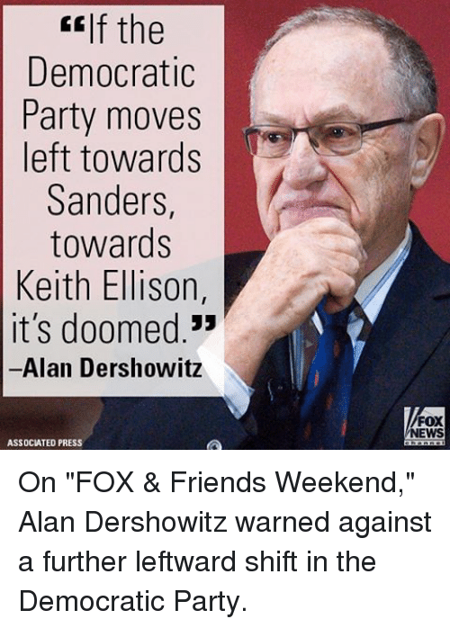 "Memes, 🤖, and Fox: CEIf the  Democratic  Party moves  left towards  Sanders  towards  Keith Ellison  it's doomed  Alan Dershowitz  ASSOCIATED PRESS  FOX  NEWS On ""FOX & Friends Weekend,"" Alan Dershowitz warned against a further leftward shift in the Democratic Party."