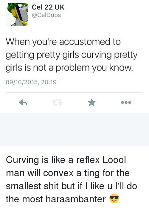 Girls, Memes, and Shit: Cel 22 UK  Cel Dubs  When you're accustomed to  getting pretty girls curving pretty  girls is not a problem you know.  09/10/2015, 20:19 Curving is like a reflex Loool man will convex a ting for the smallest shit but if I like u I'll do the most haraambanter 😎