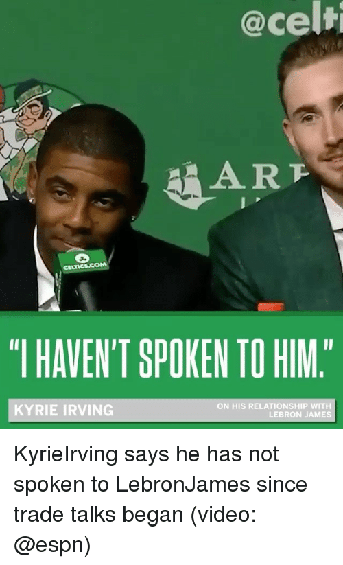 "Espn, Kyrie Irving, and LeBron James: @cel  AAR  ""I HAVEN'T SPOKEN TO HIM.  KYRIE IRVING  ON HIS RELATIONSHIP WITH  LEBRON JAMES KyrieIrving says he has not spoken to LebronJames since trade talks began (video: @espn)"
