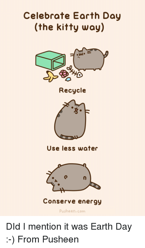 Energy, Memes, and Earth: Celebrate Earth Day  (the kitty way)  Recycle  Use less water  Conserve energy  Pushe en.com DId I mention it was Earth Day :-) From Pusheen
