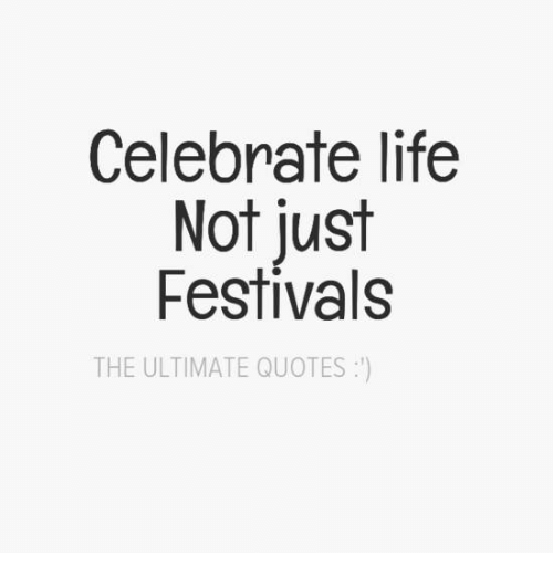 Life, Memes, And Quotes: Celebrate Life Not Just Festivals THE ULTIMATE  QUOTES