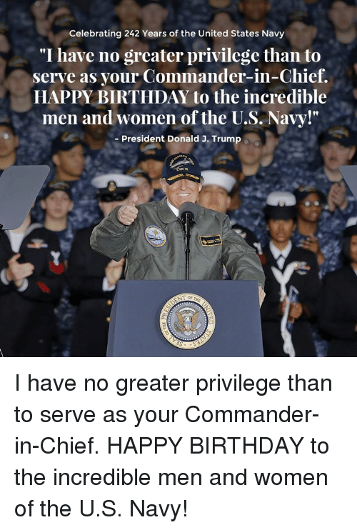 """Birthday, Happy Birthday, and Happy: Celebrating 242 Years of the United States Navy  """"I have no greater privilege than to  serve as your Commander-in-Chief.  HAPPY BIRTHDAY to the incredible  men and women of the U.S. Navy!""""  Fl  - President Donald J. Trump I have no greater privilege than to serve as your Commander-in-Chief. HAPPY BIRTHDAY to the incredible men and women of the U.S. Navy!"""