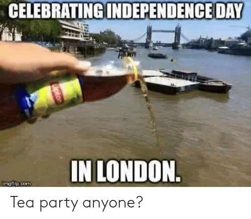 Independence Day, Party, and London: CELEBRATING  INDEPENDENCE DAY  IN LONDON  imgflip.cO Tea party anyone?
