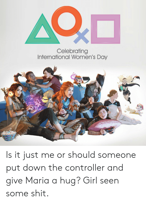 Shit, International Women's Day, and Girl: Celebrating  International Women's Day Is it just me or should someone put down the controller and give Maria a hug? Girl seen some shit.