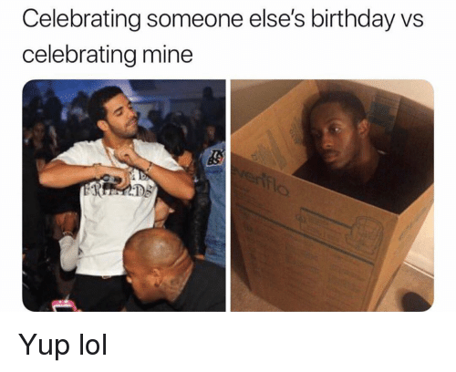 Birthday, Funny, and Lol: Celebrating someone else's birthday vs  celebrating mine Yup lol