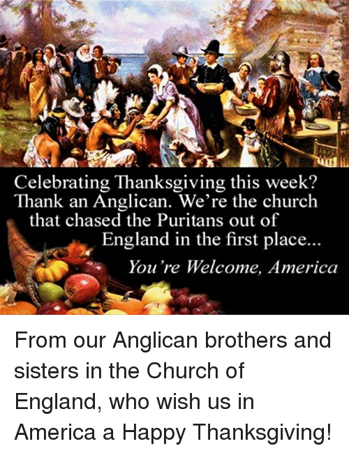 Church, England, and Chase: Celebrating Thanksgiving this week?  Thank an Anglican. We're the church  that chased the Puritans out of  England in the first place...  You're Welcome, America From our Anglican brothers and sisters in the Church of England, who wish us in America a Happy Thanksgiving!