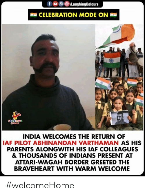 Af, Parents, and India: CELEBRATION MODE ON  INDIA WELCOMES THE RETURN OF  AF PILOT ABHINANDAN VARTHAMAN AS HIS  PARENTS ALONGWITH HIS IAF COLLEAGUES  & THOUSANDS OF INDIANS PRESENT AT  ATTARI-WAGAH BORDER GREETED THE  BRAVEHEART WITH WARM WELCOME #welcomeHome