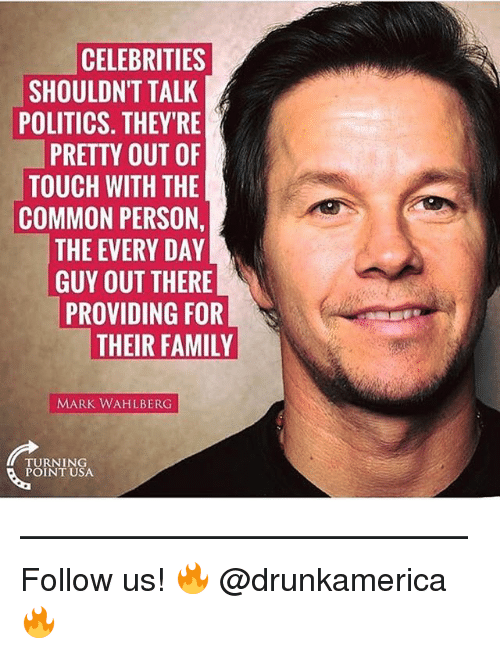 Family, Memes, and Politics: CELEBRITIES  SHOULDN'T TALK  POLITICS. THEYRE  PRETTY OUT OF  TOUCH WITH THE  COMMON PERSON,  THE EVERY DAY  GUY OUT THERE  PROVIDING FOR  THEIR FAMILY  MARK WAHLBERG  TURNING  POINT USA —————————————— Follow us! 🔥 @drunkamerica 🔥