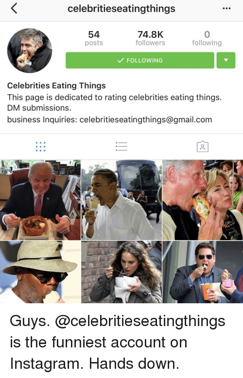 Funny, Instagram, and Business: celebritieseatingthings  74.8K  54  followers  following  posts  FOLLOWING  Celebrities Eating Things  This page is dedicated to rating celebrities eating things.  DM submissions.  business Inquiries: celebrities eatingthings@gmail.com Guys. @celebritieseatingthings is the funniest account on Instagram. Hands down.