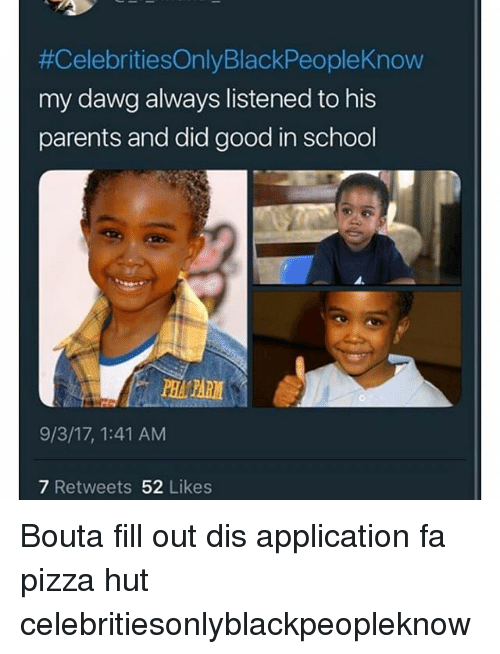 Celebrities Only Black People Know, Memes, and Parents:  #CelebritiesOnlyBlackPeopleKnow  my dawg always listened to his  parents and did good in school  9/3/17, 1:41 AM  7 Retweets 52 Likes Bouta fill out dis application fa pizza hut celebritiesonlyblackpeopleknow