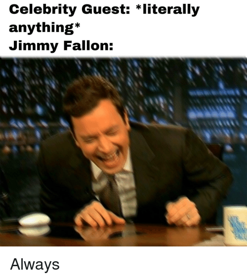Jimmy Fallon, Celebrity, and Jimmy: Celebrity Guest: *literally  anything*  Jimmy Fallon: Always