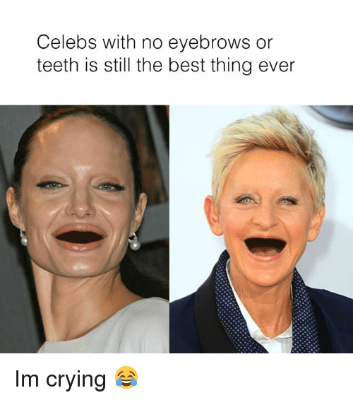 Crying, Dank, and Best: Celebs with no eyebrows or  teeth is still the best thing ever Im crying 😂
