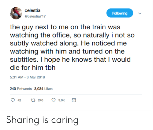 Tbh, The Office, and Office: celestia  Following  @celestia717  the guy next to me on the train was  watching the office, so naturally i not so  subtly watched along. He noticed me  watching with him and turned on the  subtitles. I hope he knows that I would  die for him tbh  5:31 AM -3 Mar 2018  240 Retweets 3,034 Likes  ti 240  42  3.0K Sharing is caring