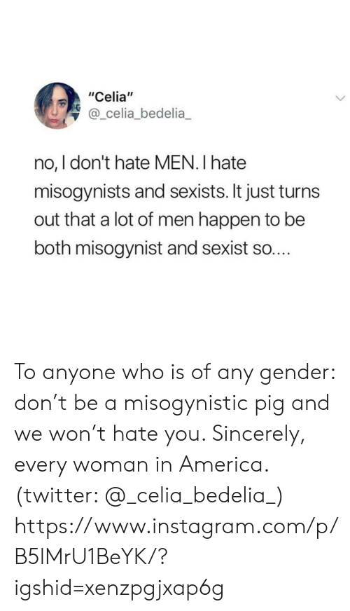 """America, Instagram, and Target: """"Celia""""  @_celia_bedelia  no, I don't hate MEN. I hate  misogynists and sexists. It just turn  out that a lot of men happen to be  both misogynist and sexist so.... To anyone who is of any gender: don't be a misogynistic pig and we won't hate you. Sincerely, every woman in America. (twitter: @_celia_bedelia_)  https://www.instagram.com/p/B5lMrU1BeYK/?igshid=xenzpgjxap6g"""
