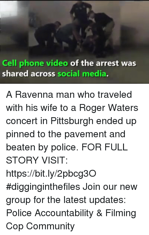 Community, Memes, and Phone: Cell phone video of the arrest was  shared across social media A Ravenna man who traveled with his wife to a Roger Waters concert in Pittsburgh ended up pinned to the pavement and beaten by police. FOR FULL STORY VISIT: https://bit.ly/2pbcg3O #digginginthefiles Join our new group for the latest updates: Police Accountability & Filming Cop Community