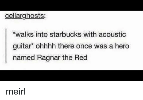 Starbucks, Guitar, and MeIRL: cellarghosts  walks into starbucks with acoustic  guitar ohhhh there once was a hero  named Ragnar the Red meirl