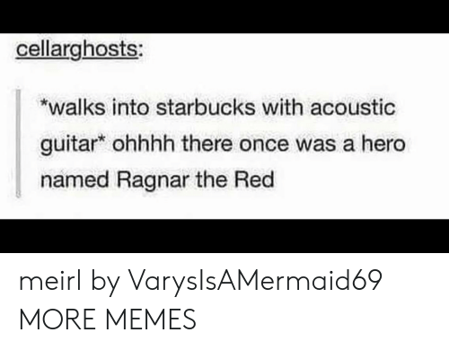 Dank, Memes, and Starbucks: cellarghosts  walks into starbucks with acoustic  guitar ohhhh there once was a hero  named Ragnar the Red meirl by VarysIsAMermaid69 MORE MEMES