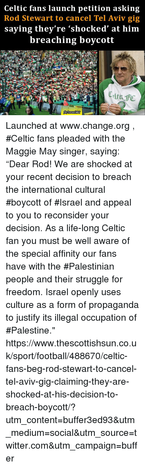 "Celtic, Memes, and Celtics: Celtic fans launch petition asking  Rod Stewart to cancel Tel Aviv gig  saying they're ""shocked at him  breaching boycott Launched at www.change.org , #Celtic fans pleaded with the Maggie May singer, saying: ""Dear Rod! We are shocked at your recent decision to breach the international cultural #boycott of #Israel and appeal to you to reconsider your decision. As a life-long Celtic fan you must be well aware of the special affinity our fans have with the #Palestinian people and their struggle for freedom. Israel openly uses culture as a form of propaganda to justify its illegal occupation of #Palestine."" https://www.thescottishsun.co.uk/sport/football/488670/celtic-fans-beg-rod-stewart-to-cancel-tel-aviv-gig-claiming-they-are-shocked-at-his-decision-to-breach-boycott/?utm_content=buffer3ed93&utm_medium=social&utm_source=twitter.com&utm_campaign=buffer"